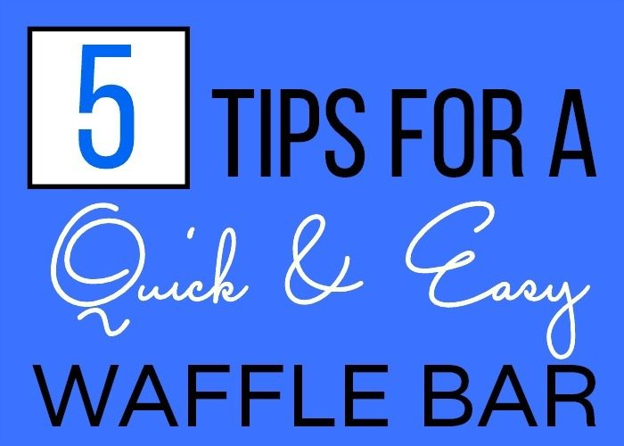 Text overlay image that says: 5 Tips for a Quick & Easy Waffle Bar